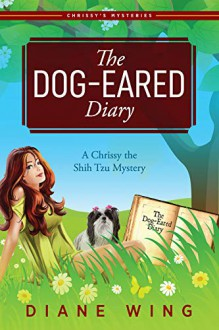 The Dog-Eared Diary: A Chrissy the Shih Tzu Mystery - Diane Wing
