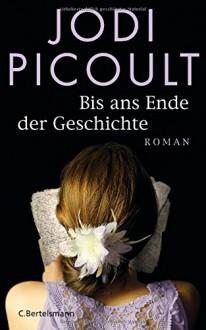 Bis ans Ende der Geschichte: Roman - Jodi Picoult, Elfriede Peschel