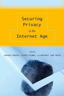 Securing Privacy in the Internet Age - Anupam Chander, Lauren Gelman, Margaret Jane Radin