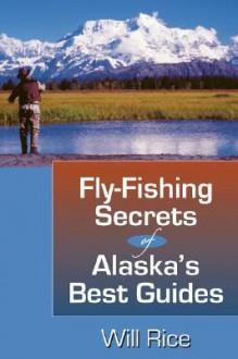 Fly-Fishing Secrets of Alaska's Best Guides - Will Rice