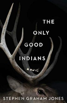 The Only Good Indians - Stephen Graham Jones