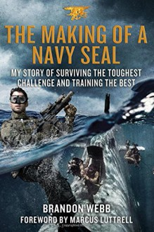 The Making of a Navy SEAL: My Story of Surviving the Toughest Challenge and Training the Best - Brandon Webb,John David Mann,Marcus Luttrell,Marcus Luttrell