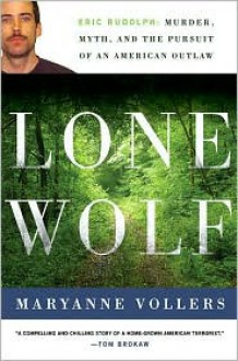 Lone Wolf: Eric Rudolph: Murder, Myth, and the Pursuit of an American Outlaw - Maryanne Vollers