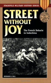 Street Without Joy: The French Debacle in Indochina (Stackpole Military History Series) - Bernard B. Fall, George C. Herring