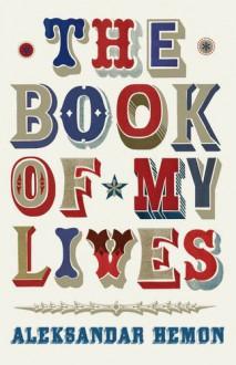 The Book of My Lives. Aleksandar Hemon - Aleksandar Hemon
