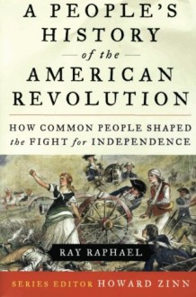 A People's History of the American Revolution: How Common People Shaped the Fight for Independence - Ray Raphael, Howard Zinn