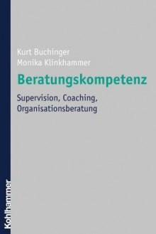 Beratungskompetenz: Supervision, Coaching, Organisationsberatung - Kurt Buchinger