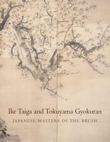 Ike Taiga and Tokuyama Gyokuran: Japanese Masters of the Brush - Felice Fischer