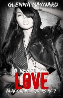 A Rebel Love (Black Rebel Riders' MC) (Volume 7) - Glenna Maynard