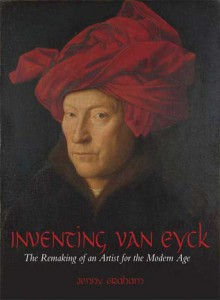 Inventing van Eyck: The Remaking of an Artist for the Modern Age - Jenny Graham