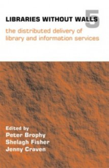 Libraries Without Walls 5: The Distributed Delivery Of Library And Information Services - Peter Brophy