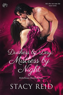 Duchess by Day, Mistress by Night (Rebellious Desires) - Stacy Reid