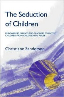 The Seduction of Children: Empowering Parents and Teachers to Protect Children from Sexual Abuse - Christiane Sanderson
