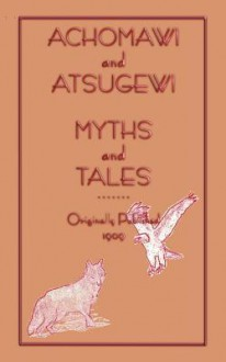 Achomawi and Atsugewi Myths and Tales - Roland B. Dixon, Jeremiah Curtin