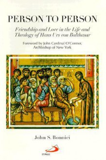 Person to Person: Friendship and Love in the Life and Theology of Hans Urs Von Balthasar - John S. Bonnici, John Cardinal O'Connor