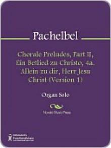Chorale Preludes, Part II, Ein Betlied zu Christo, 4a. Allein zu dir, Herr Jesu Christ (Version 1) - Johann Pachelbel