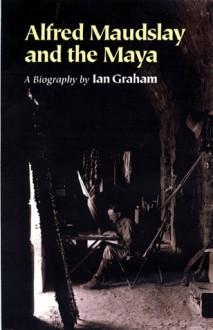 Alfred Maudslay and the Maya: A Biography - Ian Graham