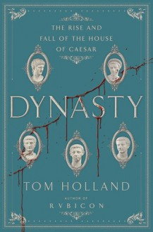 Dynasty: The Rise and Fall of the House of Caesar - Tom Holland