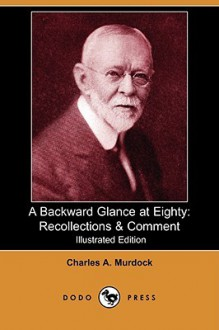 A Backward Glance at Eighty: Recollections & Comment (Illustrated Edition) (Dodo Press) - Charles Murdock