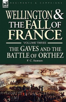 Wellington and the Fall of France Volume III: The Gaves and the Battle of Orthes - F. C. Beatson