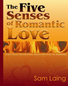 The Five Senses of Romantic Love: God's Plan for Exciting Sexual Intimacy in Marriage - Sam Laing