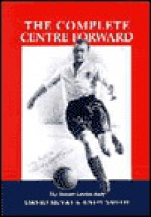 The Complete Centre-forward: The Story of Tommy Lawton - David McVay, Andy Smith
