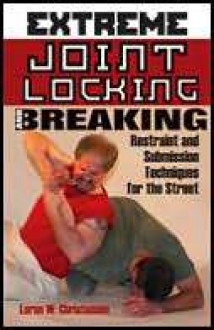 Extreme Joint Locking And Breaking: Restraint and Submission Techniques for the Street - Loren W. Christensen