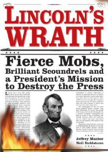 Lincoln's Wrath: Fierce Mobs, Brilliant Scoundrels and a President's Mission to Destroy the Press - Jeffrey Manber, Neil Dahlstrom