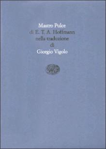 Mastro Pulce - E.T.A. Hoffmann, Giorgio Vigolo, Claudio Magris