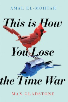 This Is How You Lose the Time War - Max Gladstone,Amal El-Mohtar