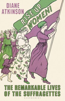 Rise Up Women!: The Remarkable Lives of the Suffragettes - Diane Atkinson