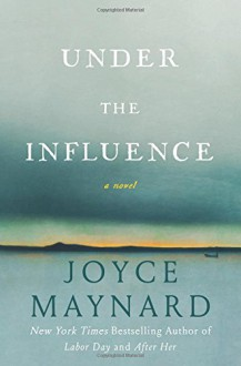 Under the Influence: A Novel - Joyce Maynard