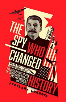 The Spy Who Changed History: The Untold Story of How the Soviet Union Won the Race for America's Top Secrets - Svetlana Lokhova