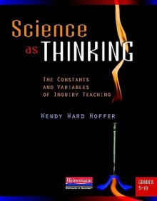 Science as Thinking: The Constants and Variables of Inquiry Teaching, Grades 5-10 - Wendy Ward Hoffer, Diana Froley de Forest