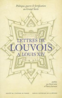 Politique, Guerre Et Fortification Au Grand Siecle: Lettres de Louvois A Louis XIV (1679-1691) - Nicole Salat, Thierry Sarmant