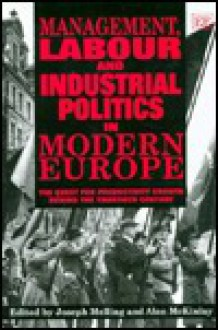 Management, Labour, and Industrial Politics in Modern Europe: The Quest for Productivity Growth During the Twentieth Century - Joseph Melling