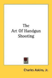 The Art of Handgun Shooting - Charles Askins