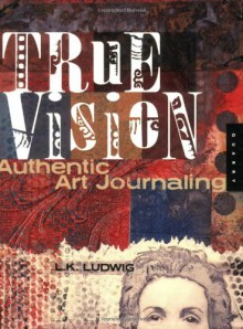 True Vision: Authentic Art Journaling - L.K. Ludwig