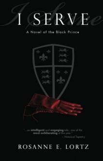 I Serve: A Novel of the Black Prince - Rosanne E. Lortz