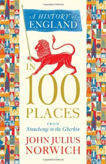 History of England in 100 Places: From Stonehenge to the Gherkin - John Julius Norwich