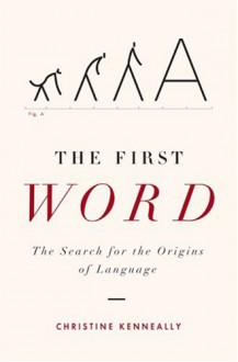The First Word: The Search for the Origins of Language - Christine Kenneally