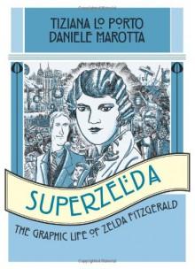 Superzelda: The Graphic Life of Zelda Fitzgerald - Tiziana Lo Porto,Daniele Marotta