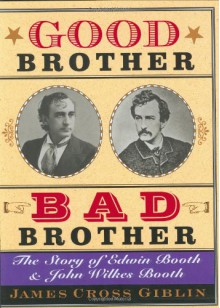 Good Brother, Bad Brother: The Story of Edwin Booth and John Wilkes Booth - James Cross Giblin