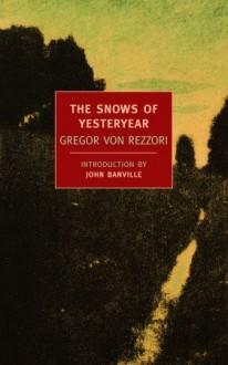 The Snows of Yesteryear - Gregor von Rezzori, John Banville, H.F. Broch De Rothermann