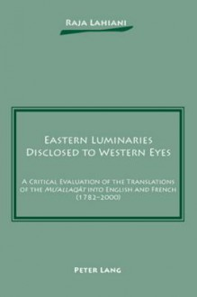 Eastern Luminaries Disclosed To Western Eyes: A Critical Evaluation Of The Translations Of The Mu'allaqāt Into English And French (1782 2000) - Raja Lahiani