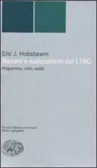 Nazioni e nazionalismi dal 1780. Programma, mito, realtà - Eric J. Hobsbawm