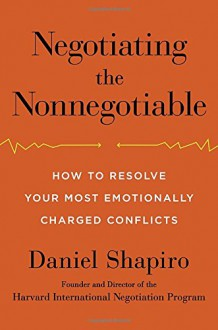 Negotiating the Nonnegotiable: How to Resolve Your Most Emotionally Charged Conflicts - Daniel Shapiro