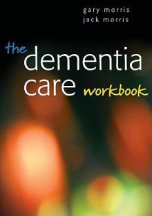The Dementia Care Workbook - Gary Morris, Jack Morris