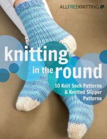Knitting in the Round: 10 Knit Sock Patterns and Knitted Slipper Patterns - Prime Publishing