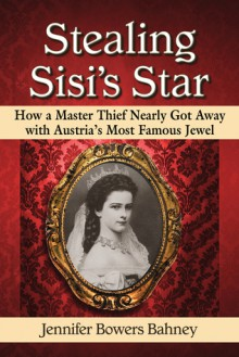 Stealing Sisi's Star: How a Master Thief Nearly Got Away with Austria's Most Famous Jewel - Jennifer Bowers Bahney